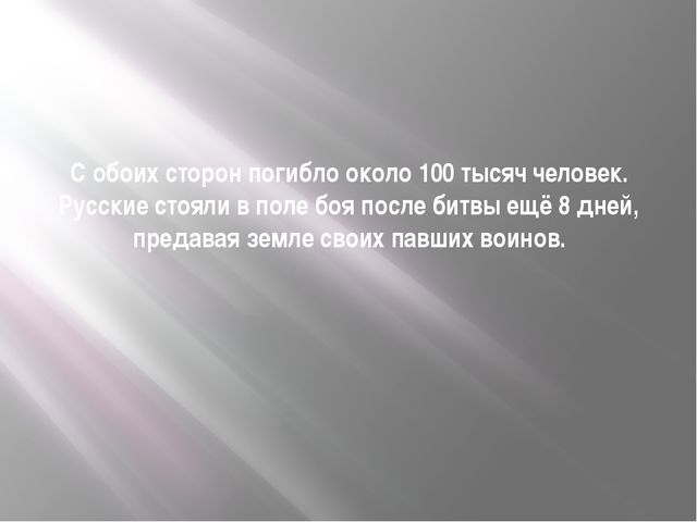 С обоих сторон погибло около 100 тысяч человек. Русские стояли в поле боя пос...