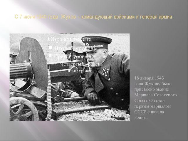 С 7 июня1940 года Жуков - командующий войскамии генерал армии. 18 января 1...