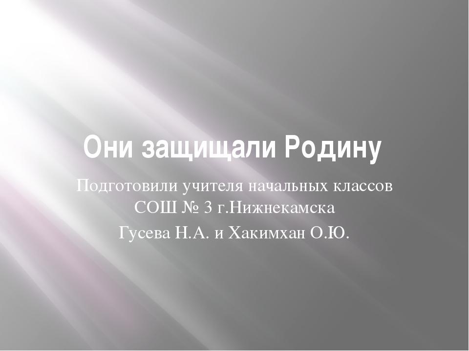 Они защищали Родину Подготовили учителя начальных классов СОШ № 3 г.Нижнекамс...