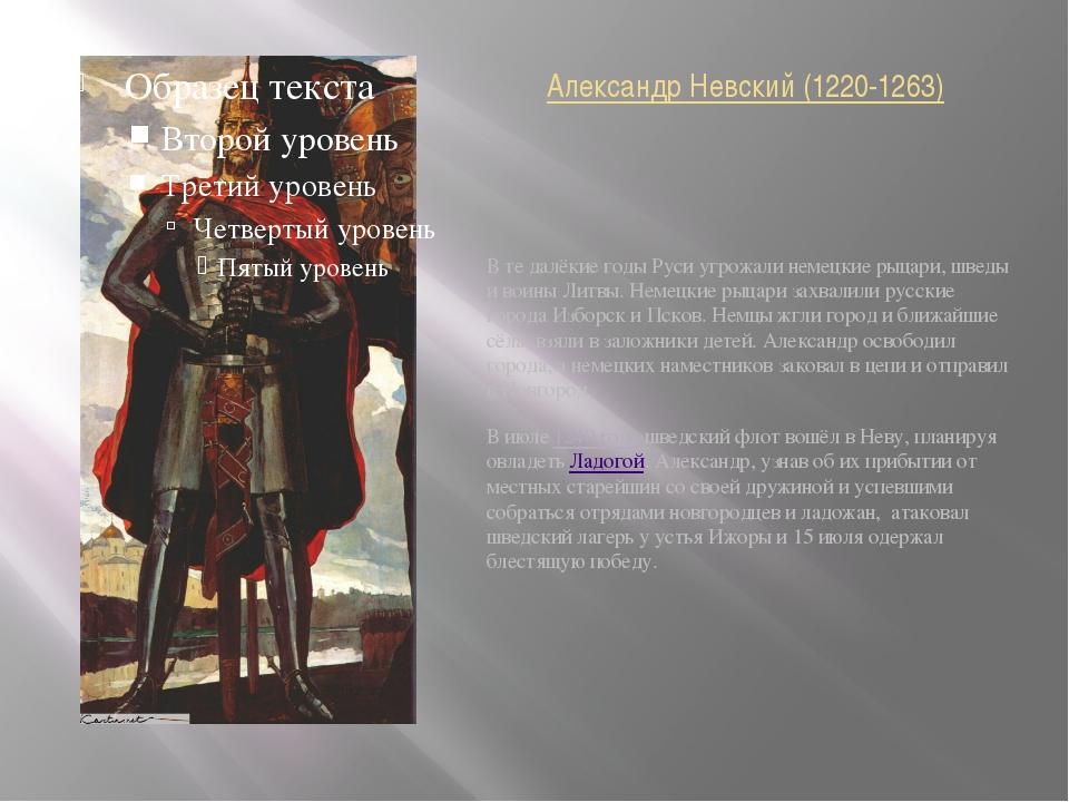 Александр Невский (1220-1263) В те далёкие годы Руси угрожали немецкие рыцари...