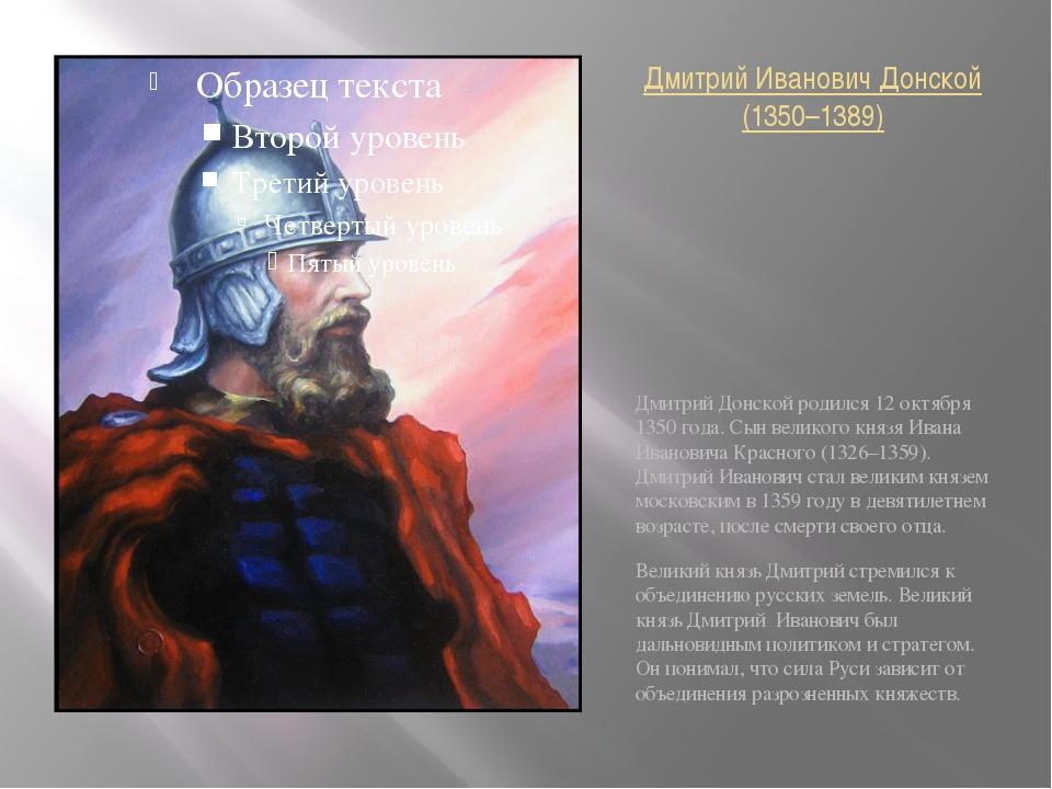 Дмитрий Иванович Донской (1350–1389) Дмитрий Донской родился 12 октября 1350...