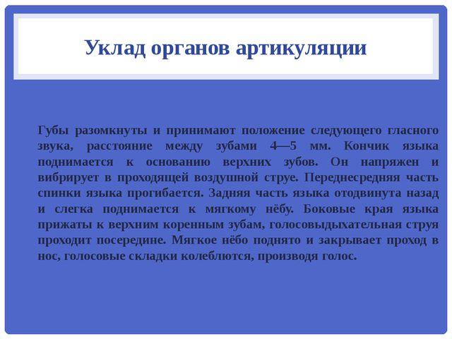Уклад органов артикуляции Губы разомкнуты и принимают положение следующего гл...