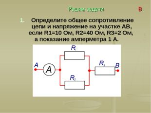 Решим задачи В 1. Определите общее сопротивление цепи и напряжение на участке