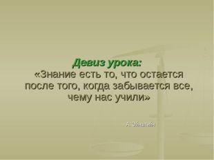 Девиз урока: «Знание есть то, что остается после того, когда забывается все,