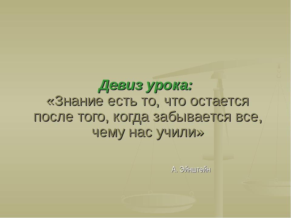 Девиз урока: «Знание есть то, что остается после того, когда забывается все,...