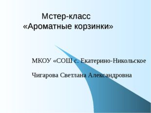 Мстер-класс «Ароматные корзинки» МКОУ «СОШ с. Екатерино-Никольское Чигарова