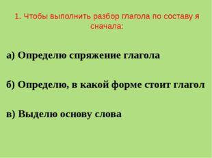 1. Чтобы выполнить разбор глагола по составу я сначала: а) Определю спряжени
