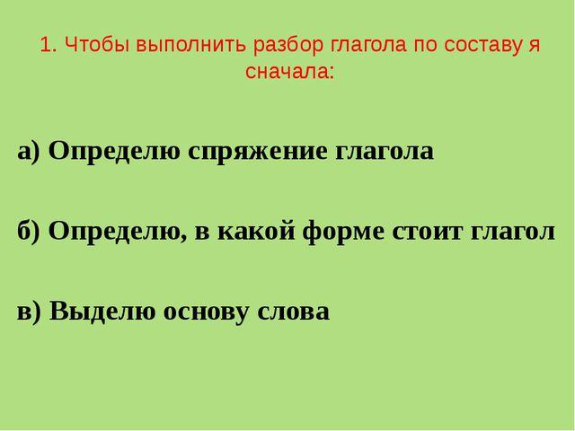 1. Чтобы выполнить разбор глагола по составу я сначала: а) Определю спряжени...