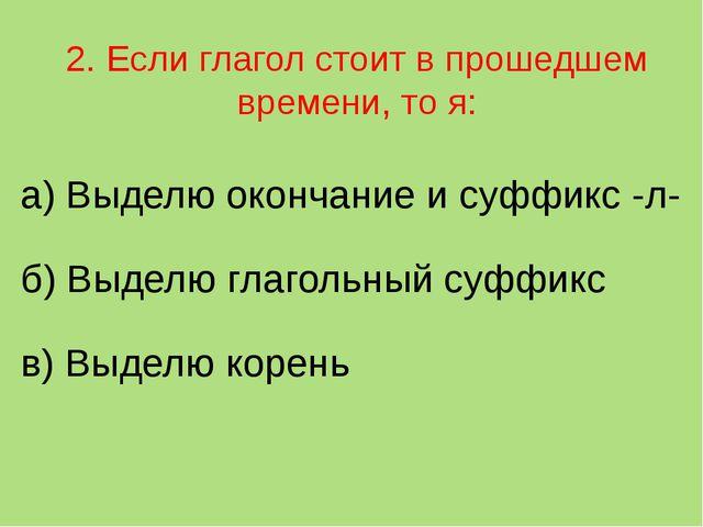 2. Если глагол стоит в прошедшем времени, то я: а) Выделю окончание и суффикс...