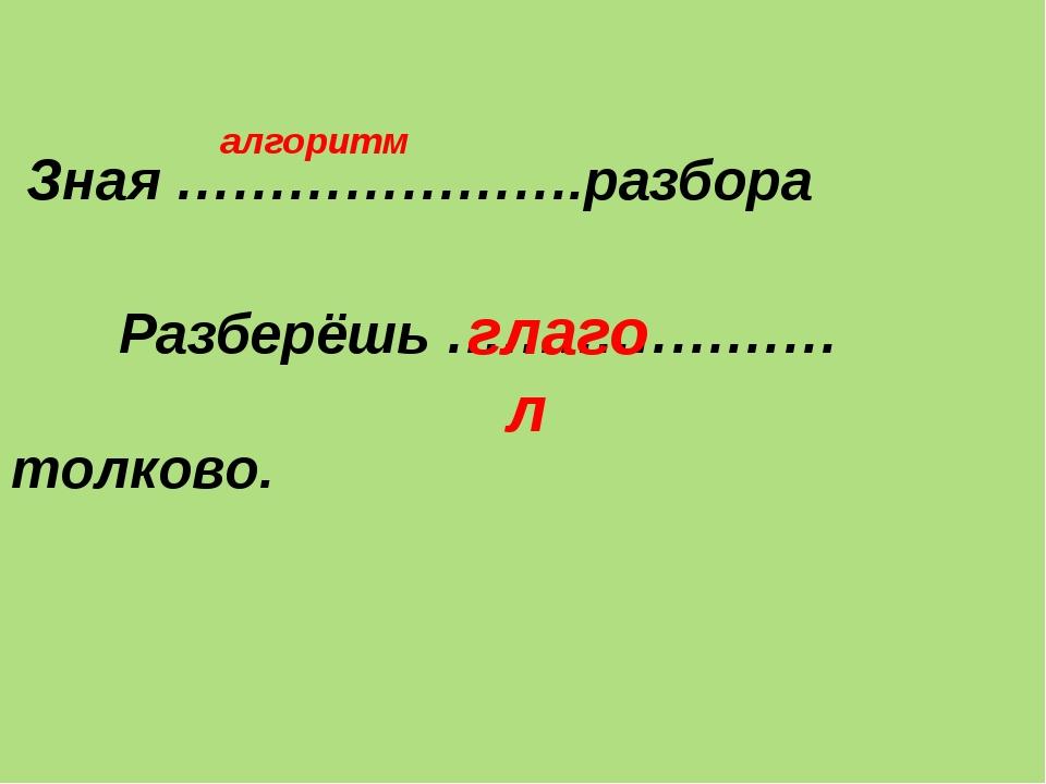 Зная ………………….разбора Разберёшь …………………толково. алгоритм глагол