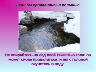 Если вы провалились в полынью Не опирайтесь на лед всей тяжестью тела: он мож