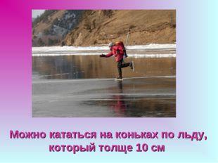 Можно кататься на коньках по льду, который толще 10 см