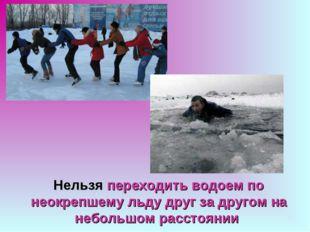 Нельзя переходить водоем по неокрепшему льду друг за другом на небольшом расс