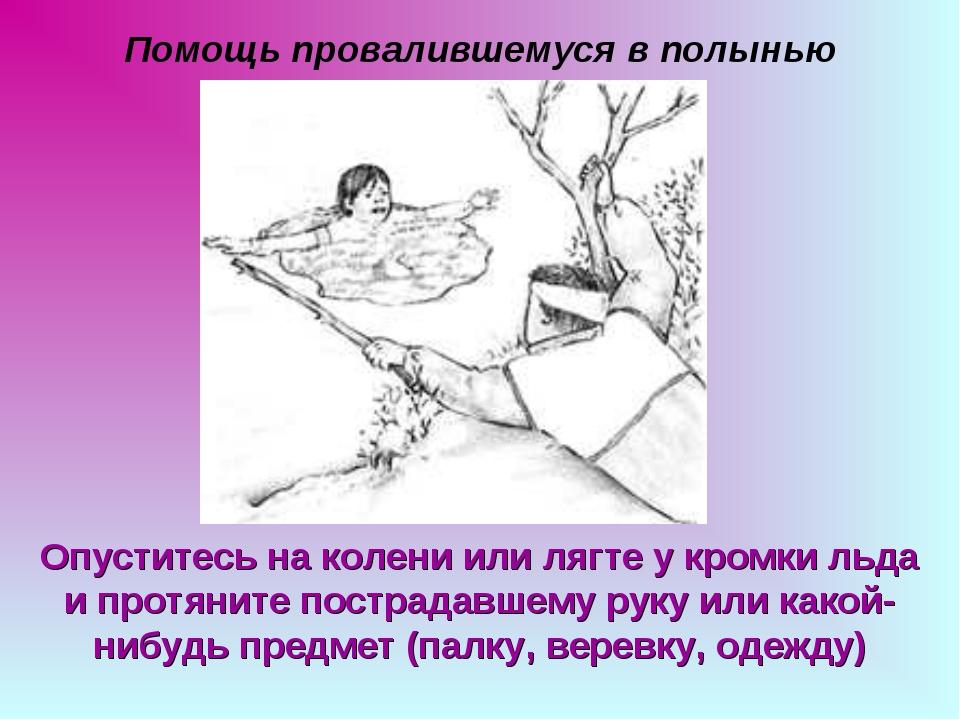 Помощь провалившемуся в полынью Опуститесь на колени или лягте у кромки льда...