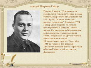 Аркадий Петрович Гайдар Родился 9 января (22 января н.с.) в городе Льгов Курс