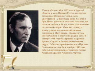 Родился 24 сентября 1919 года в Курской области, в селе Нижний Реутец, по др