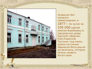 Хозяином Фет оказался превосходным, в 1877 г. Он купил за 105 000 рублей имен