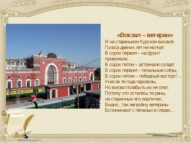 «Вокзал – ветеран» И на стареньком Курском вокзале Голоса давних лет не молч...