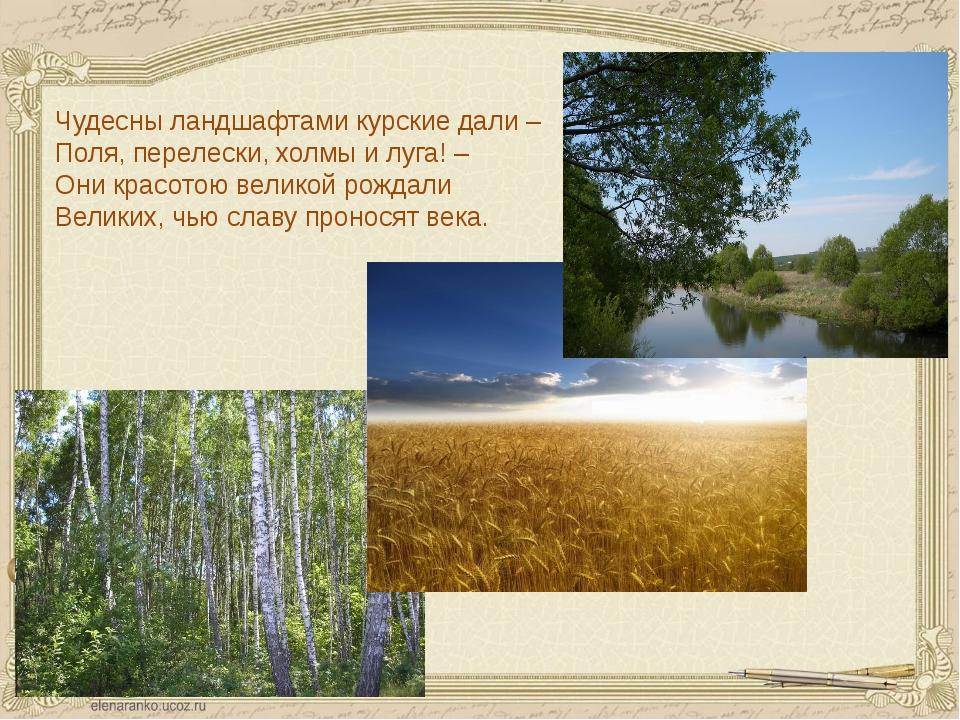 Чудесны ландшафтами курские дали – Поля, перелески, холмы и луга! – Они красо...