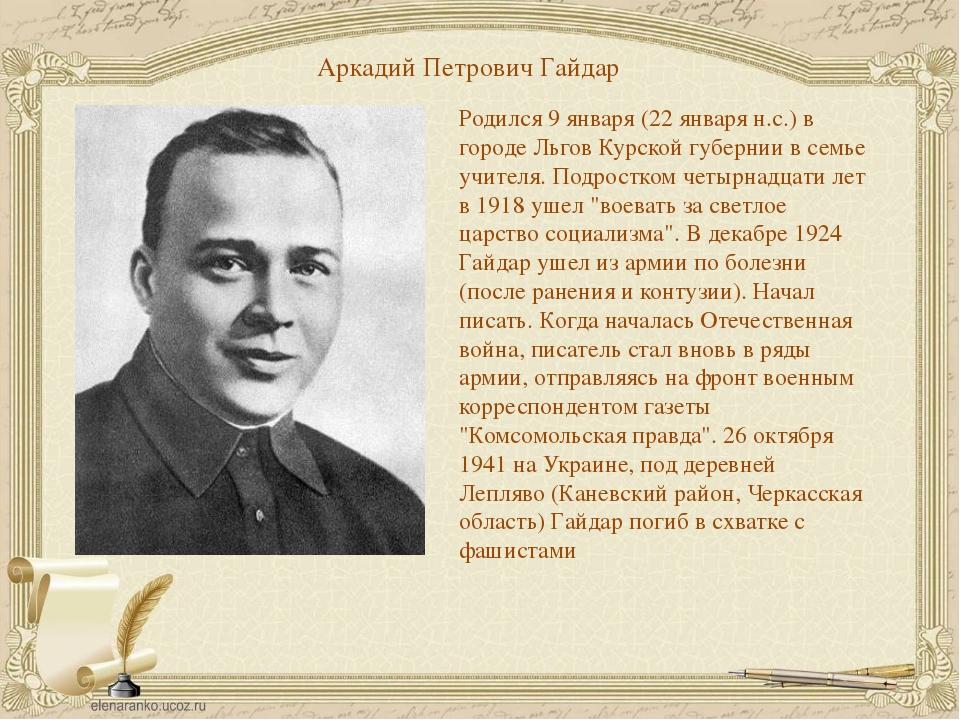 Аркадий Петрович Гайдар Родился 9 января (22 января н.с.) в городе Льгов Курс...