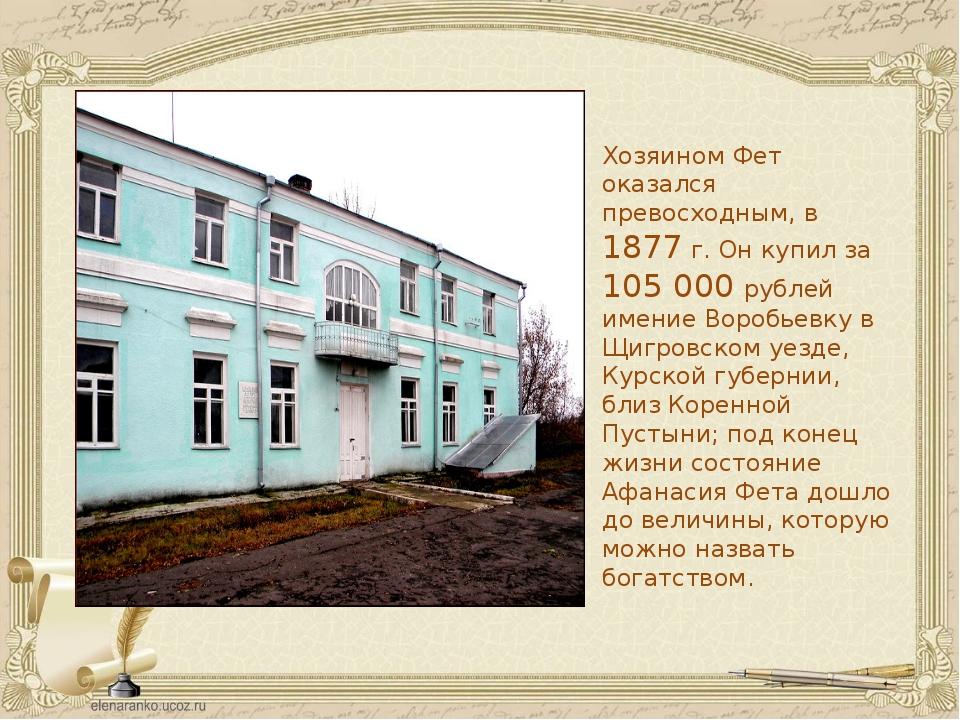 Хозяином Фет оказался превосходным, в 1877 г. Он купил за 105 000 рублей имен...