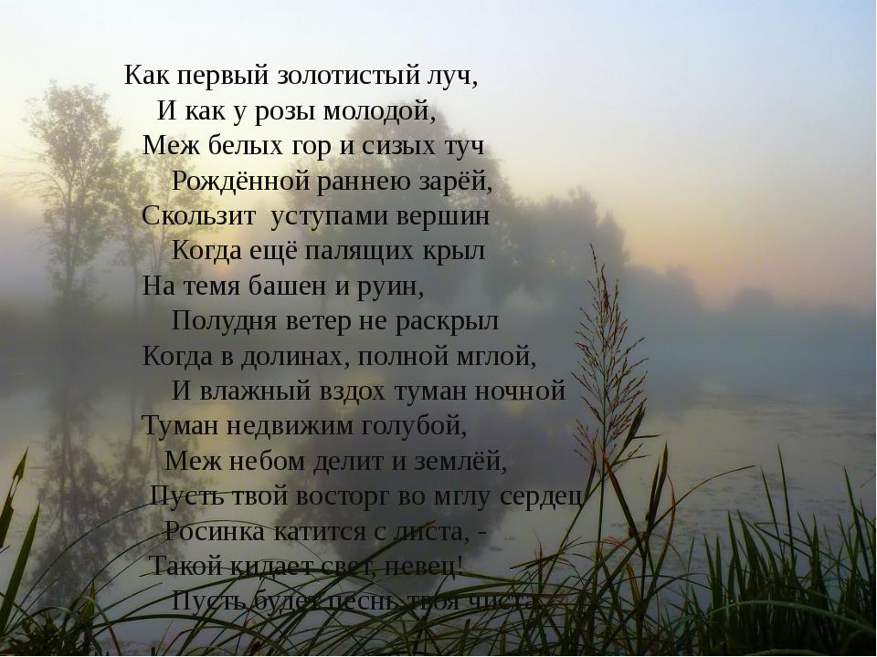 Как первый золотистый луч, И как у розы молодой, Меж белых гор и сизых туч Р...