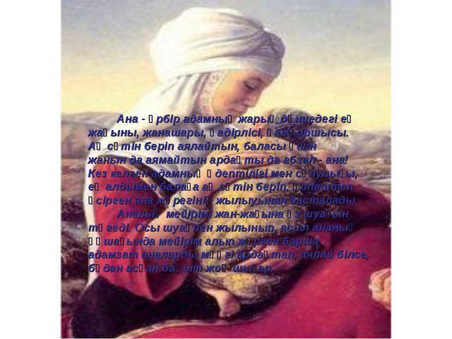 Ана - әрбір адамның жарық дүниедегі ең жақыны, жанашары, қадірлісі, қамқоршы...