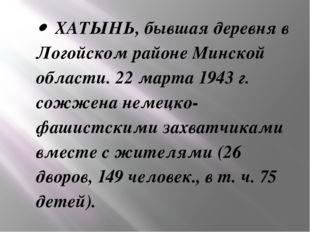 · ХАТЫНЬ, бывшая деревня в Логойском районе Минской области. 22 марта 1943 г