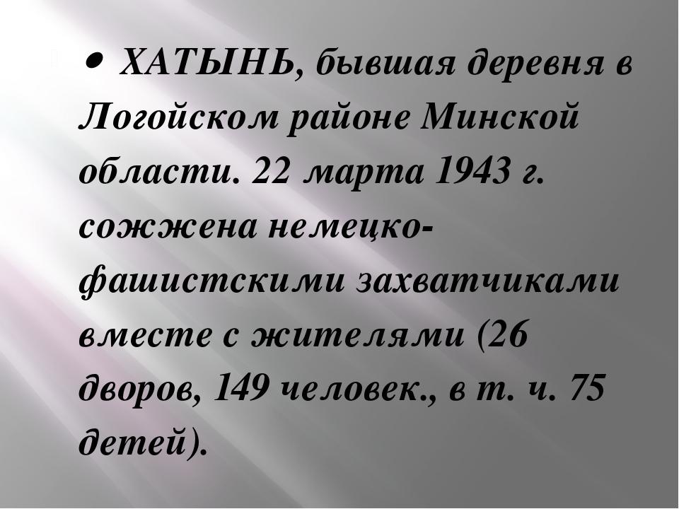 · ХАТЫНЬ, бывшая деревня в Логойском районе Минской области. 22 марта 1943 г...
