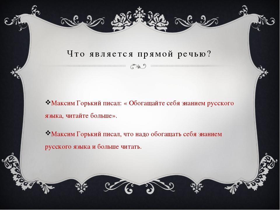 Что является прямой речью? Максим Горький писал: « Обогащайте себя знанием ру...
