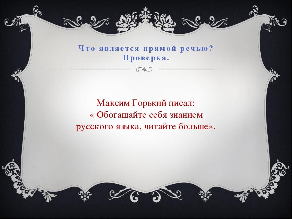 Что является прямой речью? Проверка. Максим Горький писал: « Обогащайте себя...