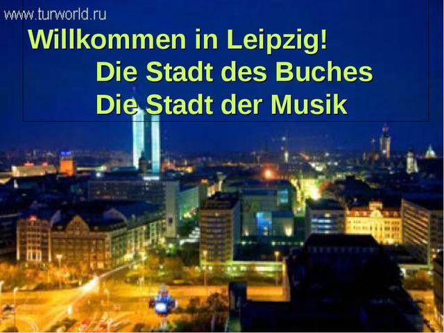 Willkommen in Leipzig! Die Stadt des Buches Die Stadt der Musik