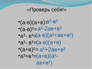 «Проверь себя!» (а-в)(а+в)= (а-в)²= а³- в³= а²- в²= (а+в)²= а³+в³= а²-в² а²-2