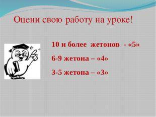 Оцени свою работу на уроке! 10 и более жетонов - «5» 6-9 жетона – «4» 3-5 жет