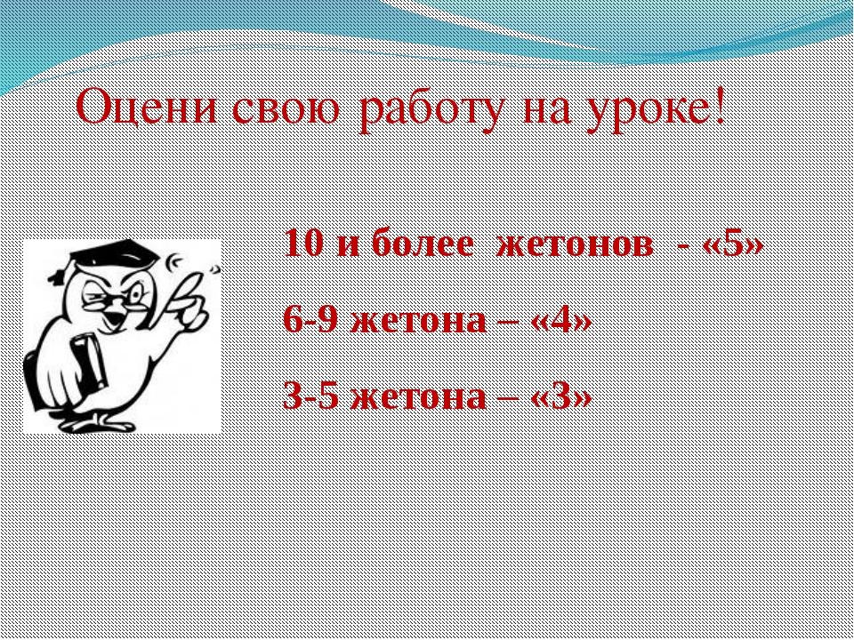 Оцени свою работу на уроке! 10 и более жетонов - «5» 6-9 жетона – «4» 3-5 жет...