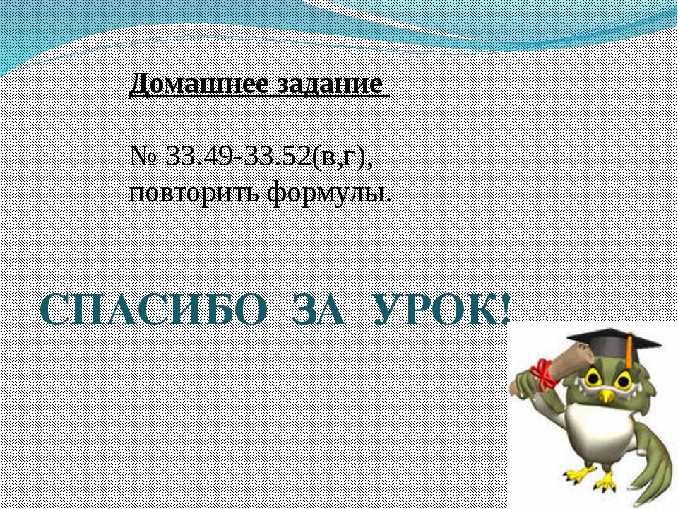 СПАСИБО ЗА УРОК! Домашнее задание № 33.49-33.52(в,г), повторить формулы.