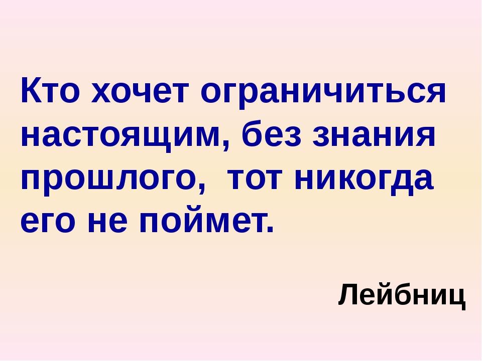 Кто хочет ограничиться настоящим, без знания прошлого, тот никогда его не пой...