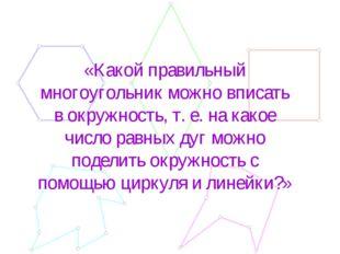 «Какой правильный многоугольник можно вписать в окружность, т. е. на какое чи