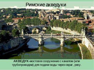 Римские акведуки АКВЕДУК-мостовое сооружение с каналом (или трубопроводом) дл