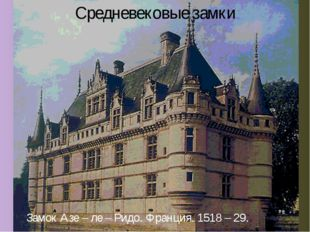 Средневековые замки Замок Азе – ле – Ридо. Франция. 1518 – 29.