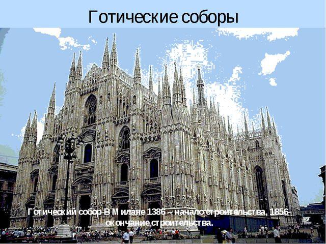 Готические соборы Готический собор В Милане 1386 – начало строительства, 1856...