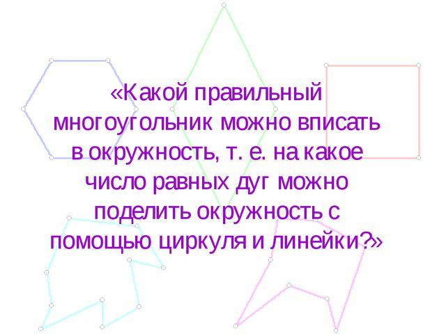 «Какой правильный многоугольник можно вписать в окружность, т. е. на какое чи...