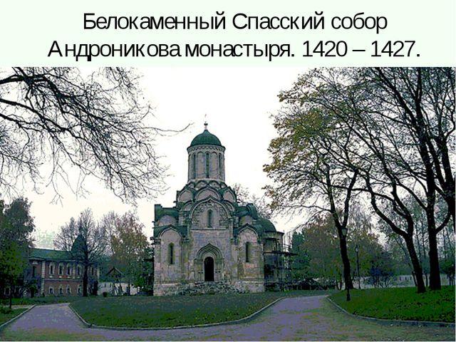 Белокаменный Спасский собор Андроникова монастыря. 1420 – 1427.
