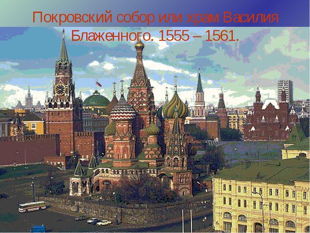 Покровский собор или храм Василия Блаженного. 1555 – 1561.