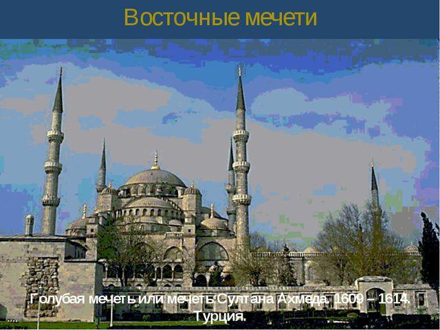 Восточные мечети Голубая мечеть или мечеть Султана Ахмеда. 1609 – 1614. Турция.