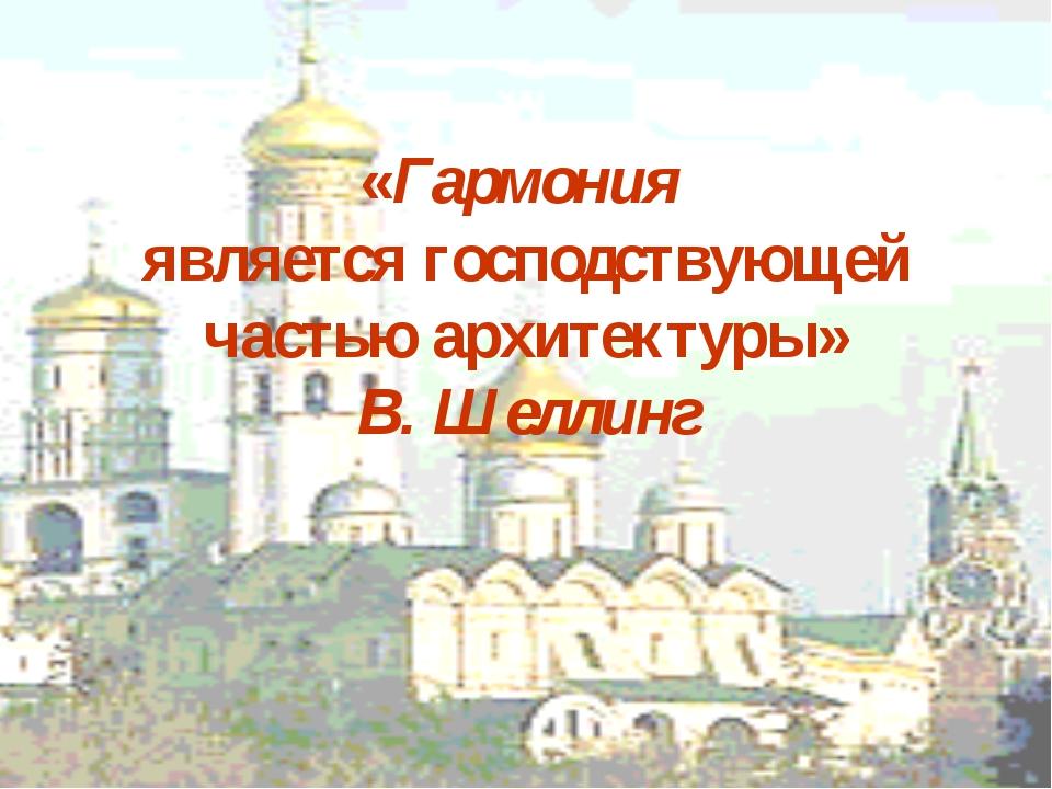 «Гармония является господствующей частью архитектуры» В. Шеллинг