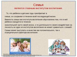 Семья является главным институтом воспитания. То, что ребёнок в детские годы