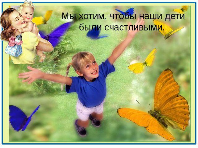 Мы хотим, чтобы наши дети были счастливыми.