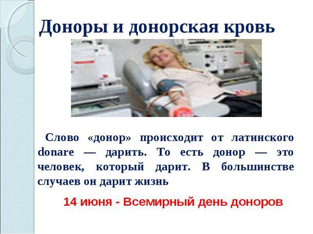 Доноры и донорская кровь Слово «донор» происходит от латинского donare — дари...