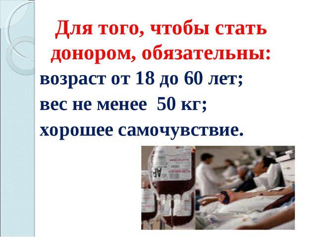 Для того, чтобы стать донором, обязательны:  возраст от 18 до 60 лет; вес...